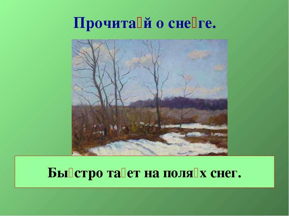 Прочита й о сне ге. Бы стро та ет на поля х снег.