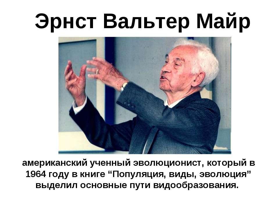 Эрнст Вальтер Майр американский ученный эволюционист, который в 1964 году в к...