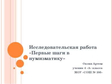Исследовательская работа «Первые шаги в нумизматику» Оксин Артем ученик 4 «А»...