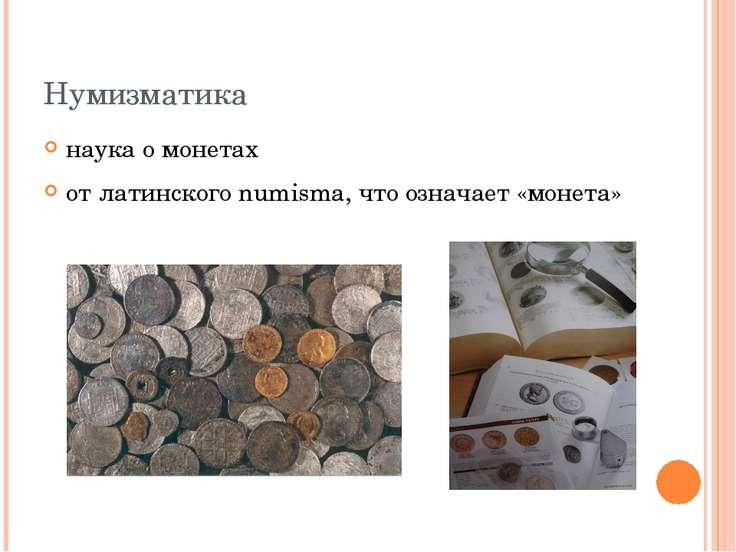 Нумизматика наука о монетах от латинского numisma, что означает «монета»
