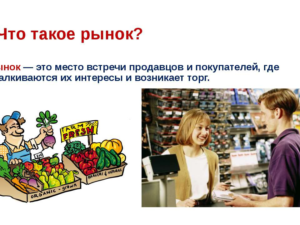 Что такое рынок? Рынок— это место встречи продавцов и покупателей, где сталк...