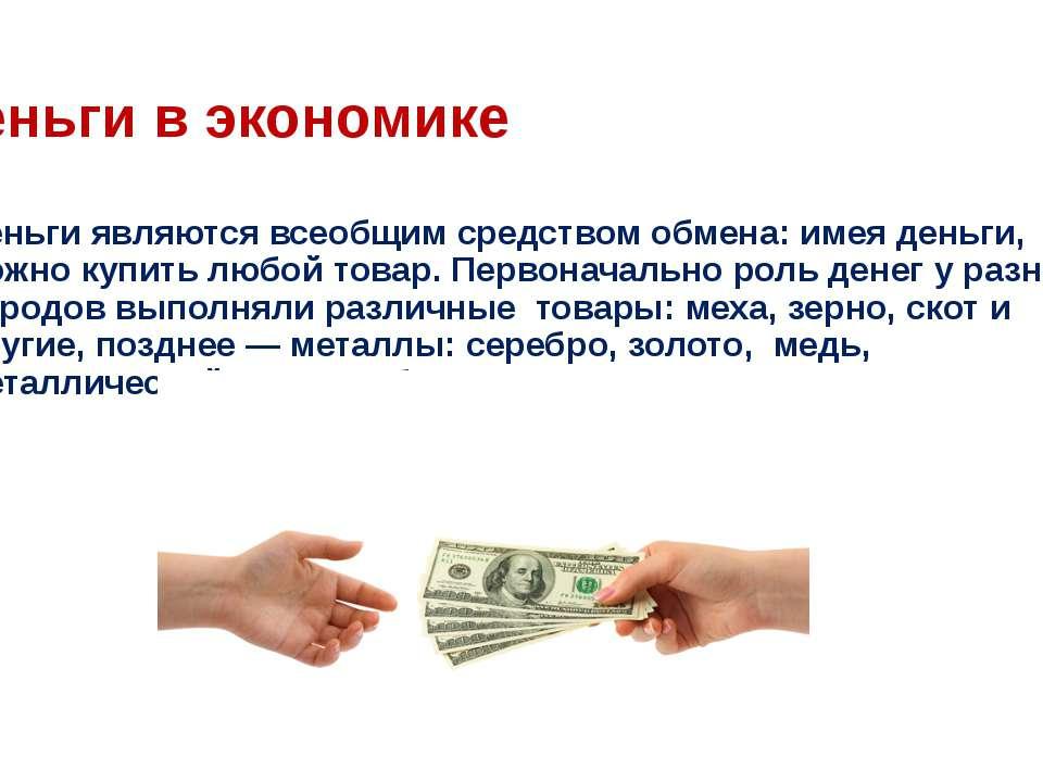 Деньги в экономике Деньги являются всеобщим средством обмена: имея деньги, мо...