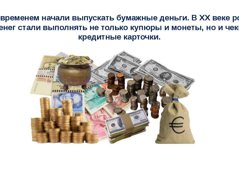 Со временем начали выпускать бумажные деньги. В XX веке роль денег стали выпо...