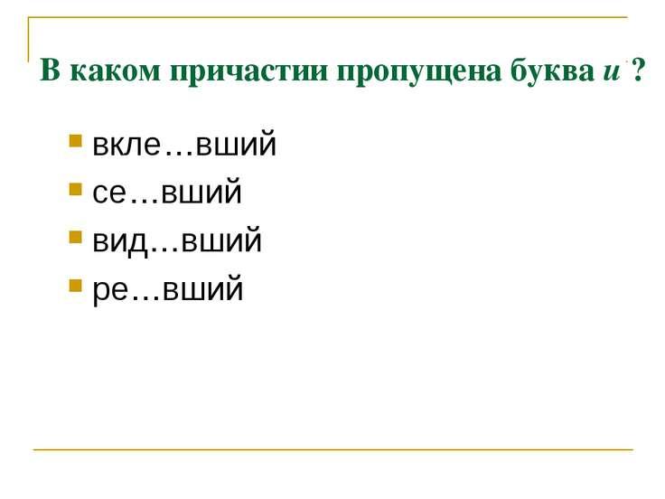 В каком причастии пропущена буква и ? вкле…вший се…вший вид…вший ре…вший