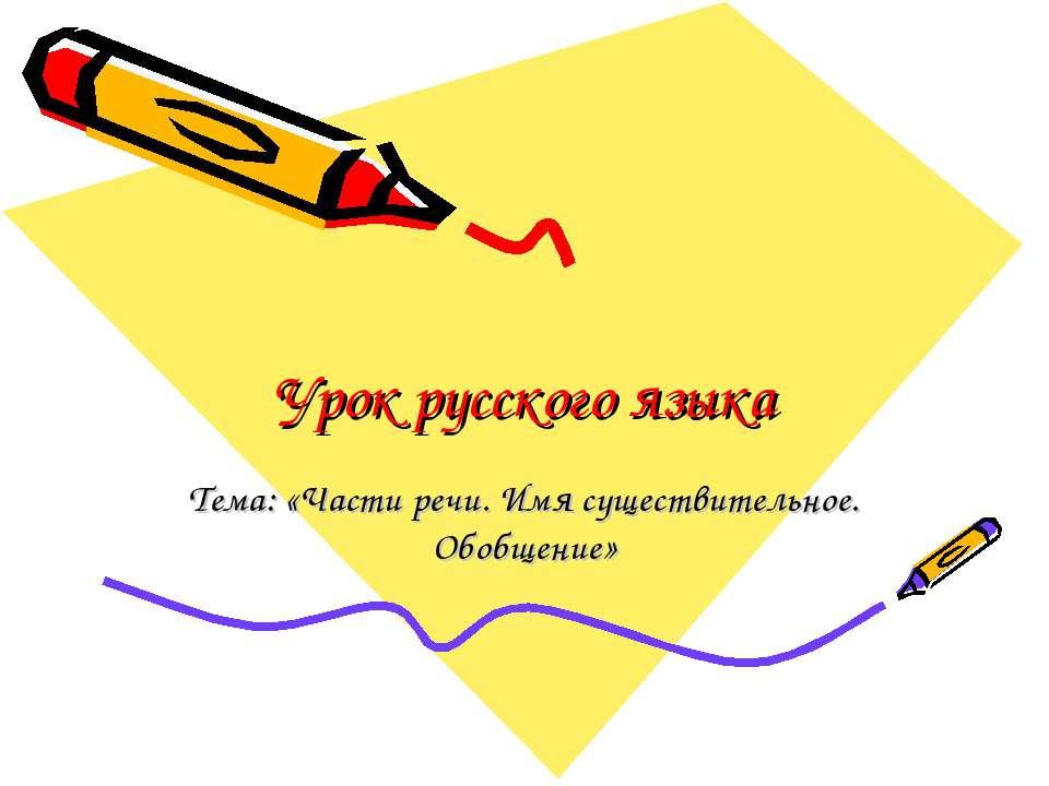 Урок русского языка Тема: «Части речи. Имя существительное. Обобщение»
