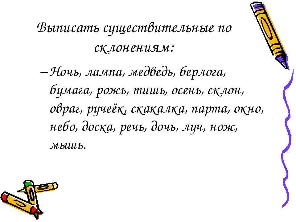 Выписать существительные по склонениям: Ночь, лампа, медведь, берлога, бумага...