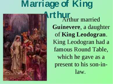 Marriage of King Arthur Arthur married Guinevere, a daughter of King Leodogra...