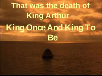 That was the death of King Arthur – King Once And King To Be