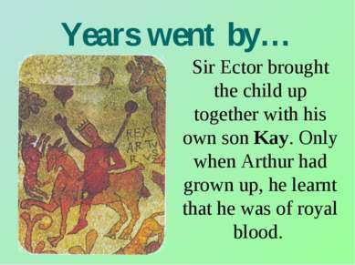 Years went by… Sir Ector brought the child up together with his own son Kay. ...