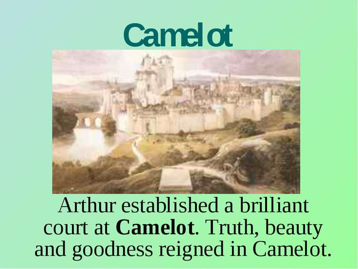Camelot Arthur established a brilliant court at Camelot. Truth, beauty and go...