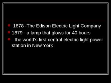 1878 -The Edison Electric Light Company 1879 - a lamp that glows for 40 hours...