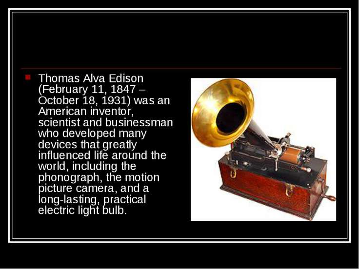 Thomas Alva Edison (February 11, 1847 – October 18, 1931) was an American inv...