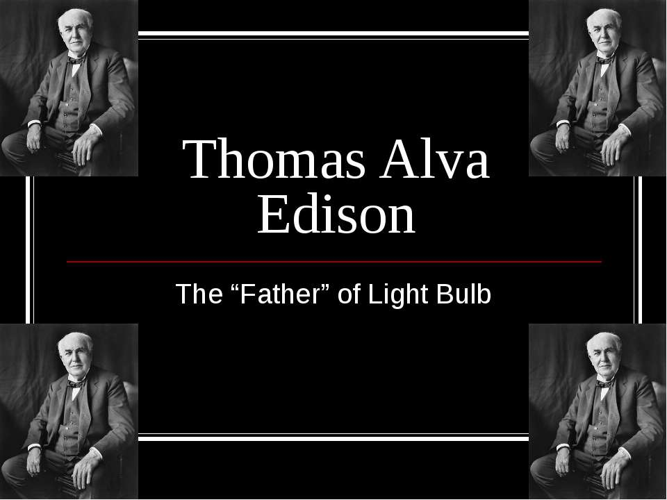 "Thomas Alva Edison The ""Father"" of Light Bulb"
