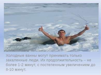 Холодные ванны могут принимать только закаленные люди. Их продолжительность –...