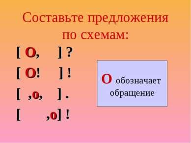 Составьте предложения по схемам: [ О, ] ? [ О! ] ! [ ,о, ] . [ ,о] ! О обозна...