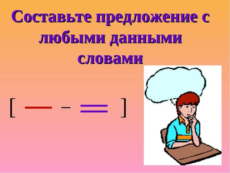 Составьте предложение с любыми данными словами [ ]
