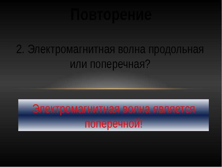 Повторение 2. Электромагнитная волна продольная или поперечная? Электромагнит...