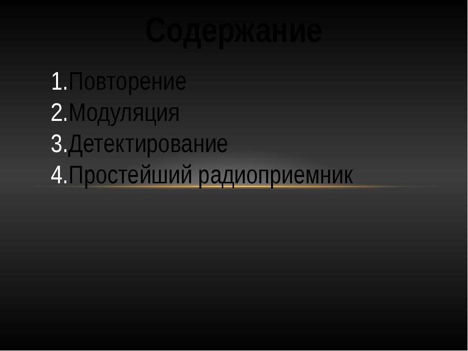 Содержание Повторение Модуляция Детектирование Простейший радиоприемник