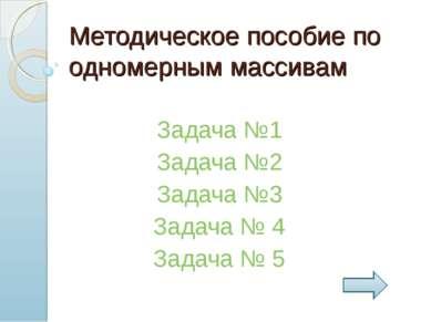 Методическое пособие по одномерным массивам Задача №1 Задача №2 Задача №3 Зад...
