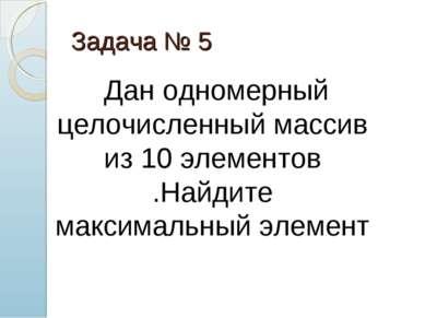 Задача № 5 Дан одномерный целочисленный массив из 10 элементов .Найдите макси...