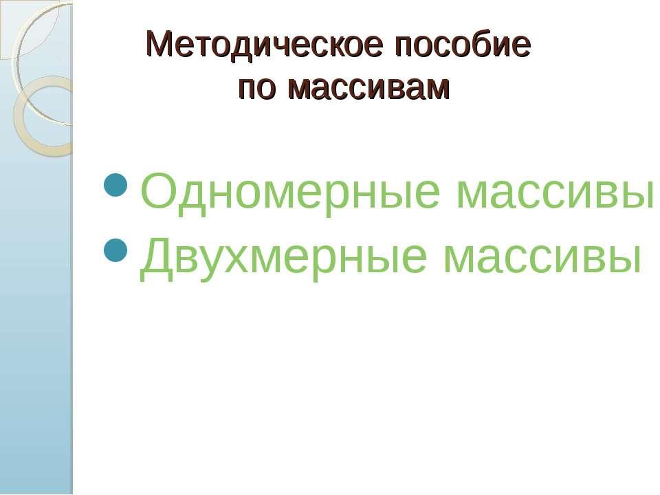 Методическое пособие по массивам Одномерные массивы Двухмерные массивы
