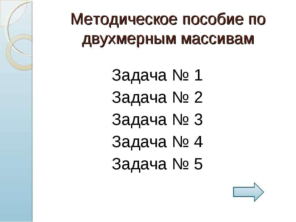 Методическое пособие по двухмерным массивам Задача № 1 Задача № 2 Задача № 3 ...