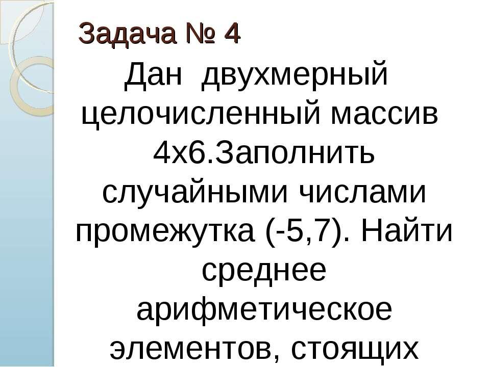 Задача № 4 Дан двухмерный целочисленный массив 4х6.Заполнить случайными числа...