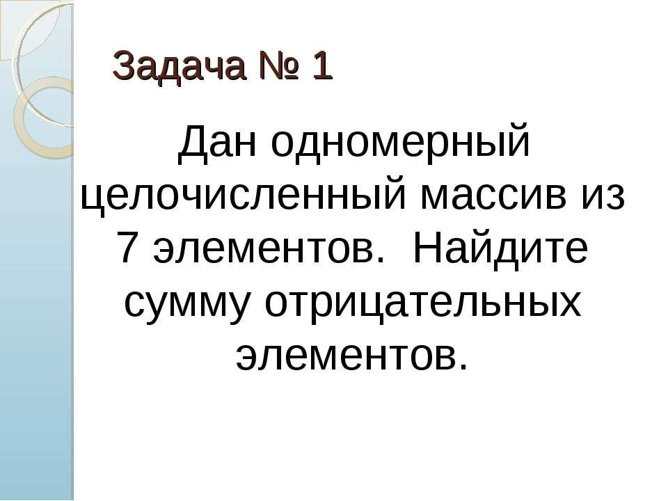 Задача № 1 Дан одномерный целочисленный массив из 7 элементов. Найдите сумму ...