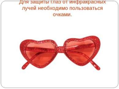 Для защиты глаз от инфракрасных лучей необходимо пользоваться очками.