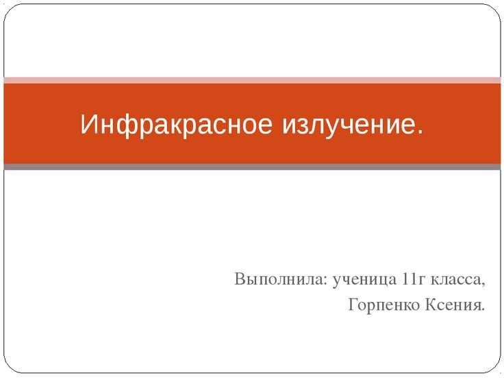 Выполнила: ученица 11г класса, Горпенко Ксения. Инфракрасное излучение.