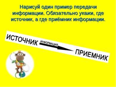 Нарисуй один пример передачи информации. Обязательно укажи, где источник, а г...