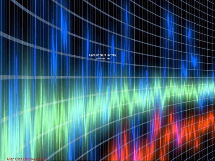 Презентация на тему: «Радиоволны» Мёрзлая Вероника 11-А