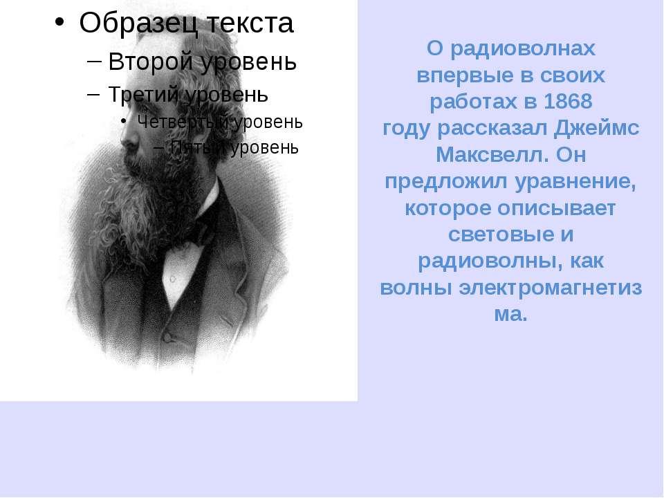 О радиоволнах впервые в своих работах в1868 годурассказалДжеймс Максвелл. ...