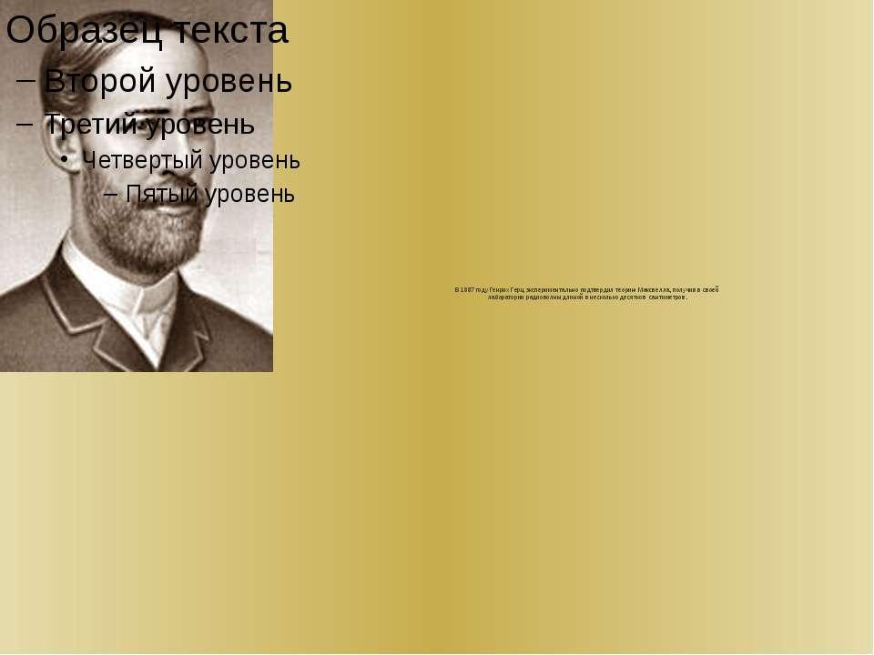 В 1887 году Генрих Герц экспериментально подтвердил теорию Максвелла, получив...