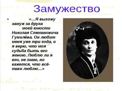 «…Я выхожу замуж за друга моей юности Николая Степановича Гумилёва. Он любит ...