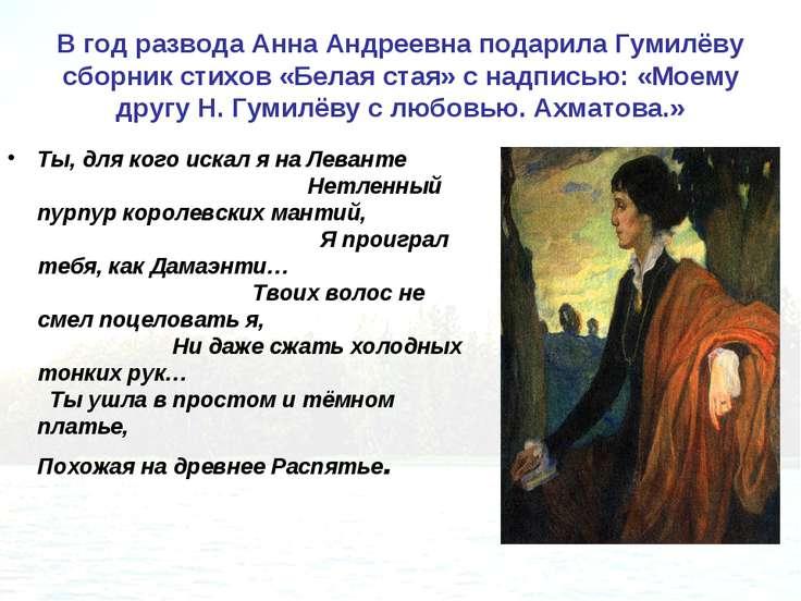 В год развода Анна Андреевна подарила Гумилёву сборник стихов «Белая стая» с ...