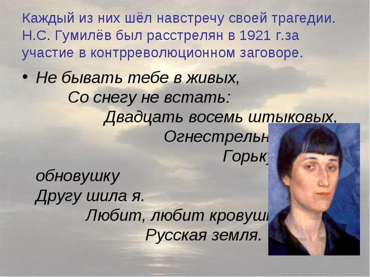 Каждый из них шёл навстречу своей трагедии. Н.С. Гумилёв был расстрелян в 192...