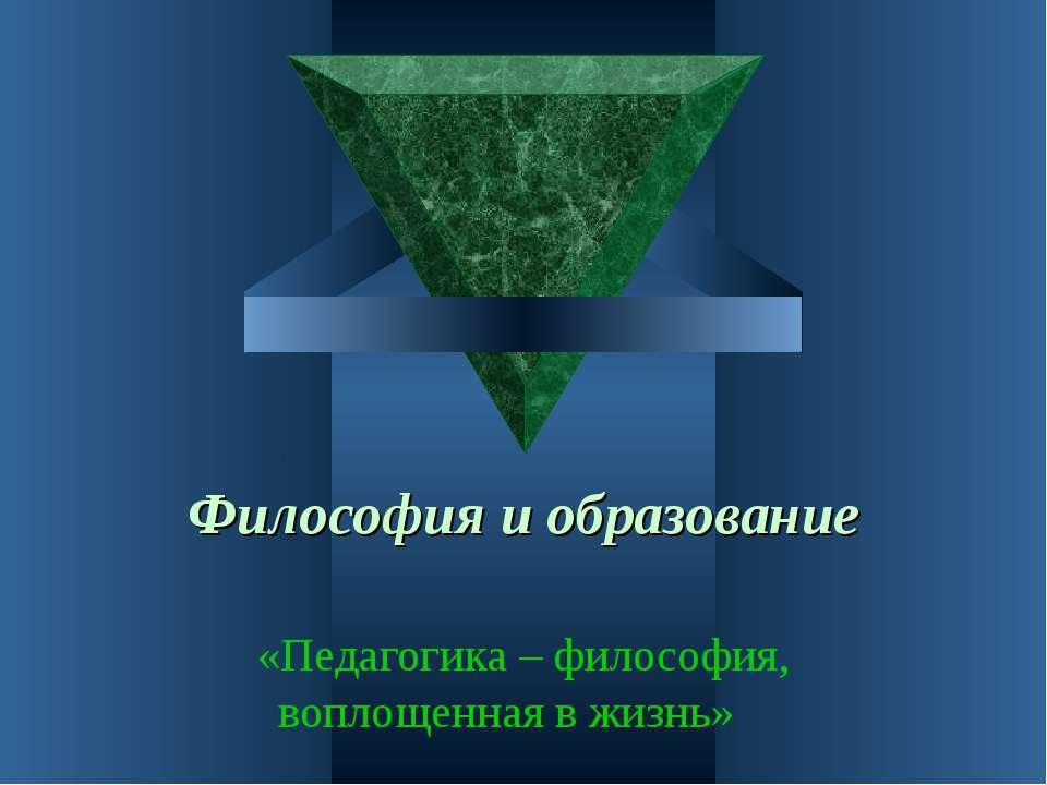Философия и образование «Педагогика – философия, воплощенная в жизнь»