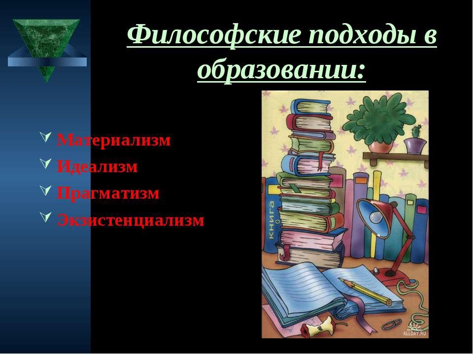 Философские подходы в образовании: Материализм Идеализм Прагматизм Экзистенци...