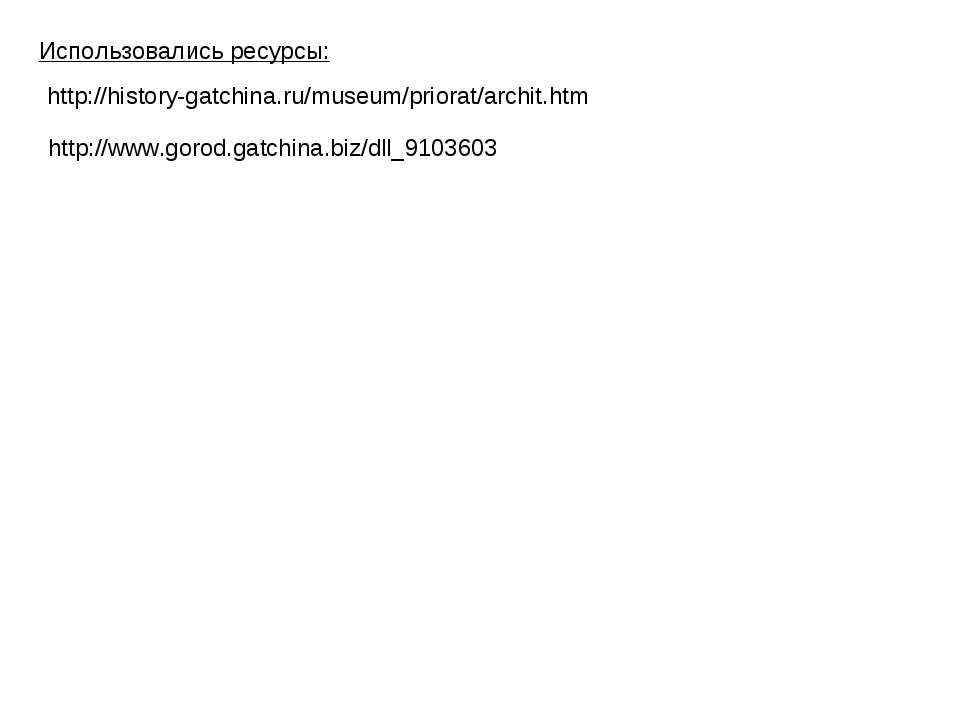 http://history-gatchina.ru/museum/priorat/archit.htm Использовались ресурсы: ...