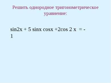 Решить однородное тригонометрическое уравнение: sin2x + 5 sinx cosx +2cos 2 x...