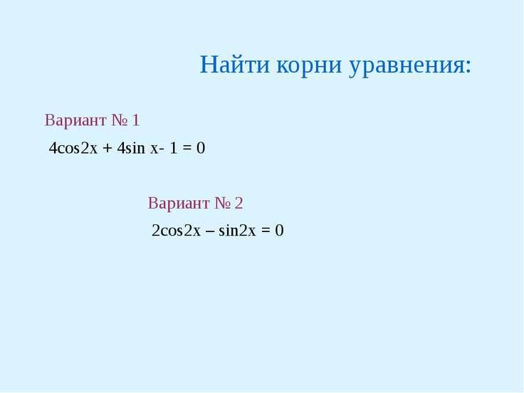 Найти корни уравнения: Вариант № 1 4cos2x + 4sin x- 1 = 0 Вариант № 2 2cos2x ...