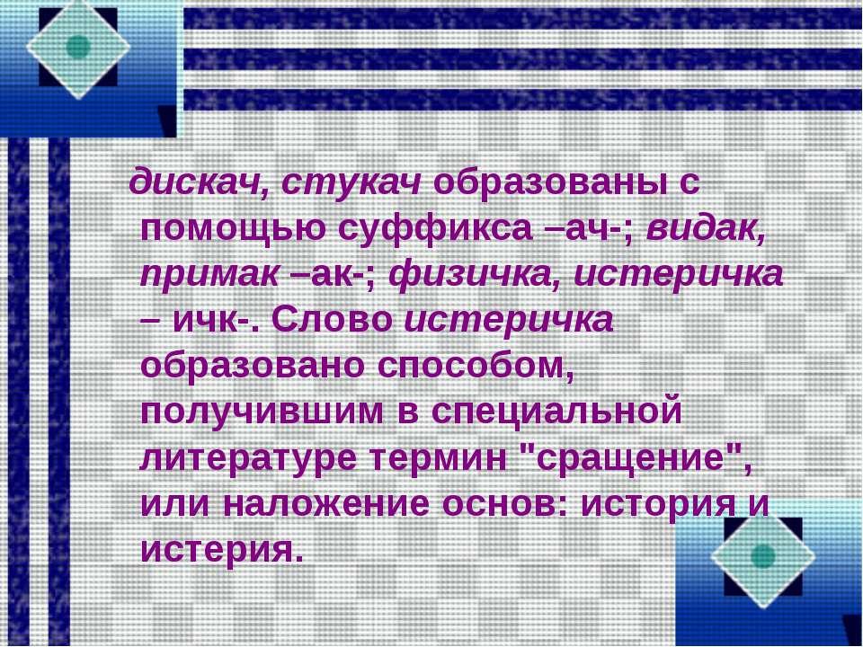 дискач, стукач образованы с помощью суффикса –ач-; видак, примак –ак-; физичк...