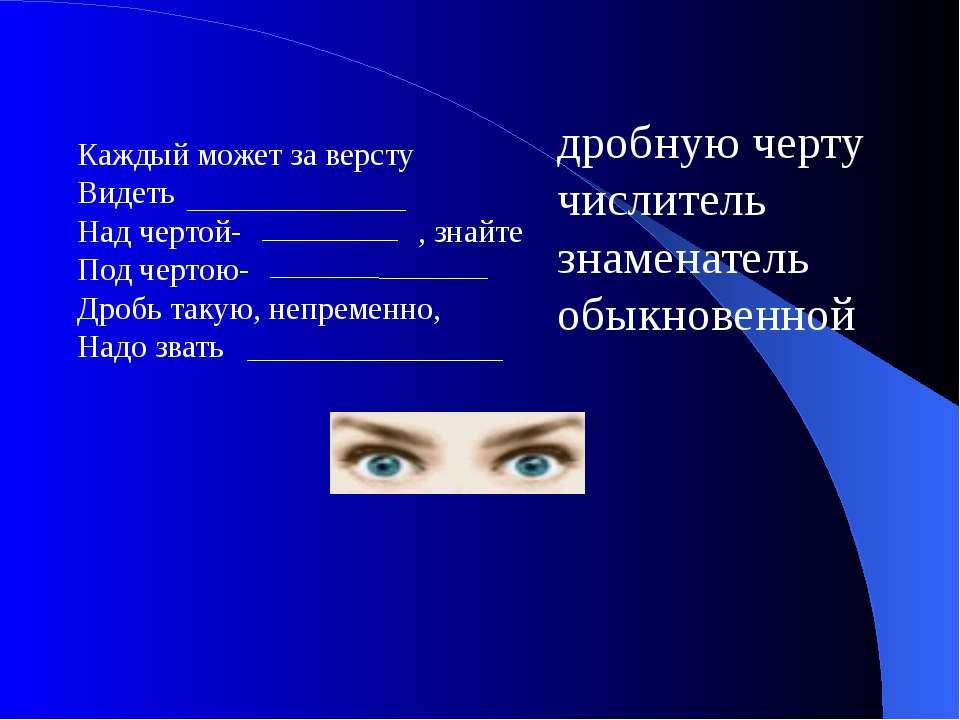 Каждый может за версту Видеть Над чертой- , знайте Под чертою- Дробь такую, н...