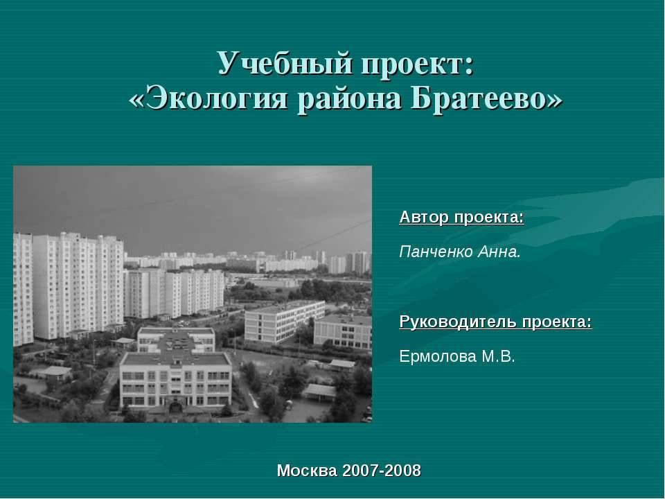 Учебный проект: «Экология района Братеево» Автор проекта: Панченко Анна. Руко...
