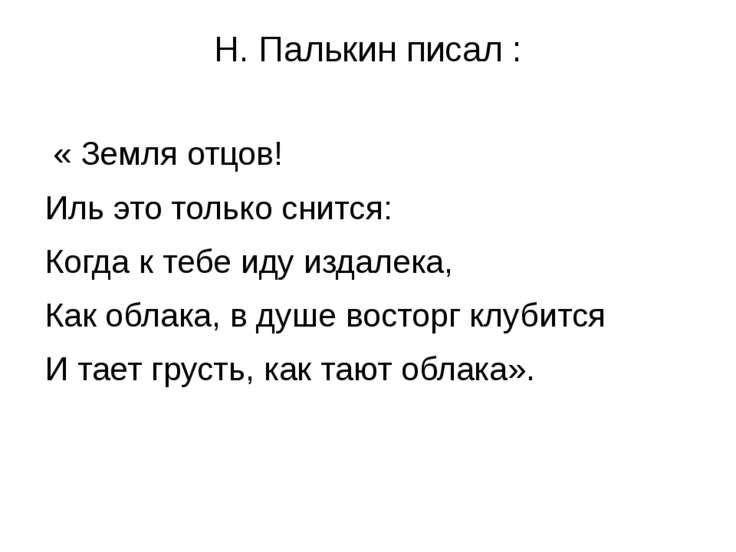 Н. Палькин писал : « Земля отцов! Иль это только снится: Когда к тебе иду изд...
