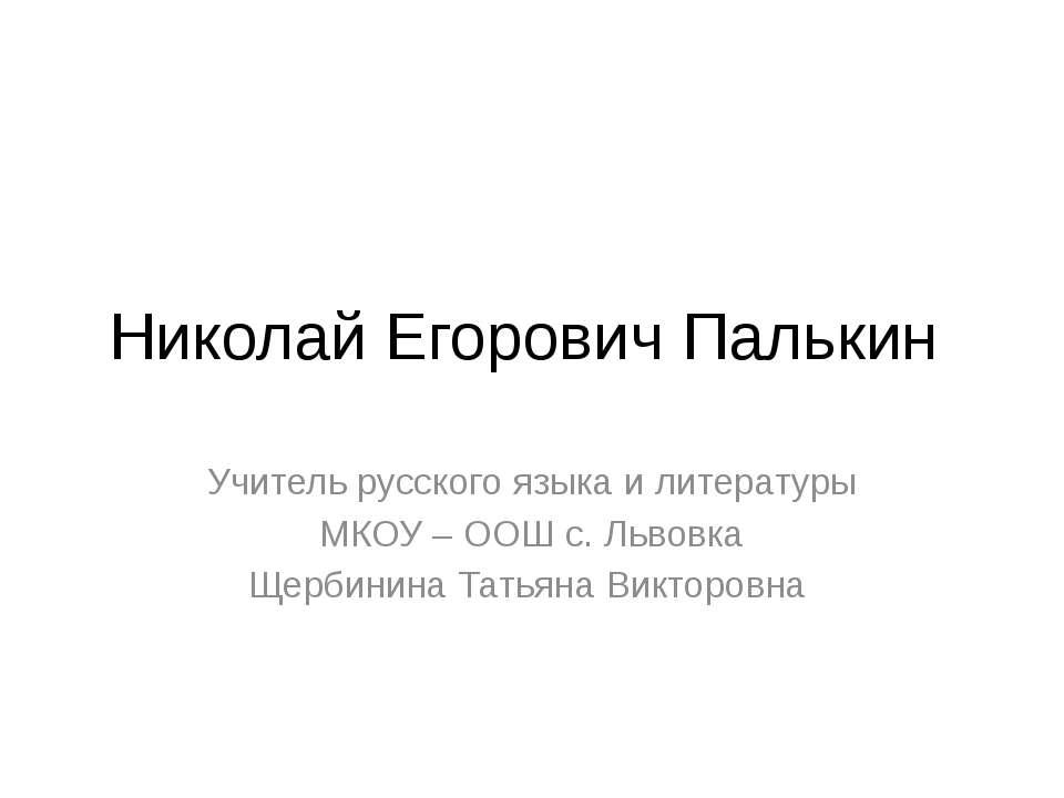 Николай Егорович Палькин Учитель русского языка и литературы МКОУ – ООШ с. Ль...
