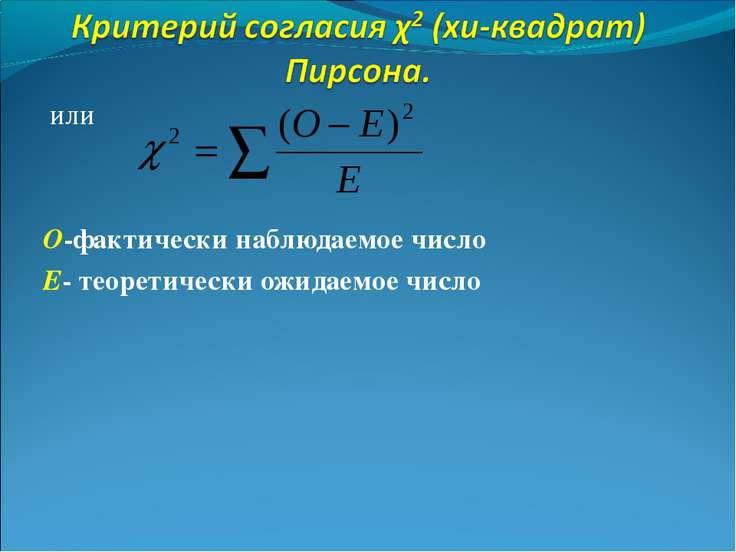 или О-фактически наблюдаемое число Е- теоретически ожидаемое число