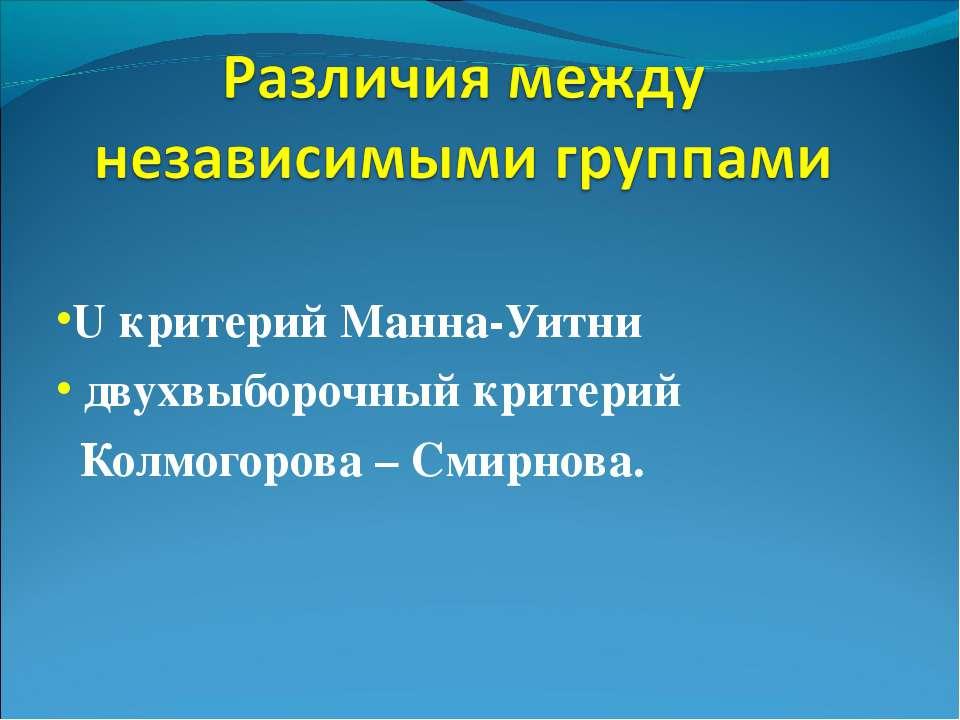 U критерий Манна-Уитни двухвыборочный критерий Колмогорова – Смирнова.