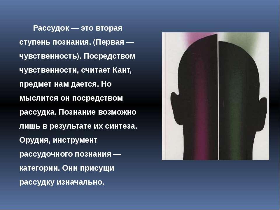 Рассудок — это вторая ступень познания. (Первая — чувственность). Посредством...